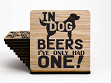 Set of 4 UV Printed Coasters: In Dog Beers I've Only Had One - Case of 6
